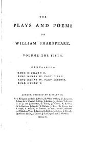 The Plays and Poems of William Shakspeare: King Richard II. King Henry IV, part first. King Henry IV, part second. King Henry V