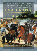 The Most Excellent Hugo Grotius  His Books Treating of the Rights of War and Peace PDF