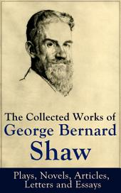 The Collected Works of George Bernard Shaw: Plays, Novels, Articles, Letters and Essays: Pygmalion, Mrs. Warren's Profession, Candida, Arms and The Man, Man and Superman, Caesar and Cleopatra, Androcles And The Lion, The New York Times Articles on War, Memories of Oscar Wilde and more