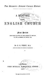 A History of the English Church: First Period, from the Planting of the Church in Britain to the Accesssion of Henry VIII.