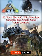 Ark Survival Evolved, PC, Xbox, PS4, MAC, Wiki, Download, Gameplay, Tips, Cheats, Game Guide Unofficial: Beat your Opponents & the Game!