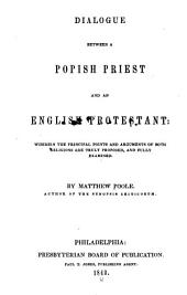 Dialogue Between a Popish Priest and an English Protestant: Wherein the Principal Points and Arguments of Both Religions are Truly Proposed, and Fully Examined