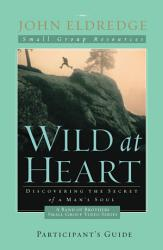 Wild At Heart A Band Of Brothers Small Group Participant S Guide Book PDF