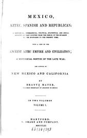 Mexico, Aztec, Spanish and Republican: A Historical, Geographical, Political, Statistical and Social Account of that Country from the Period of the Invasion by the Spaniards to the Present Time; with a View of the Ancient Aztec Empire and Civilization, a Historical Sketch of the Late War, and Notices of New Mexico and California, Volume 1