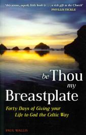 Be Thou My Breastplate: Forty Days of Giving Your Life to God the Celtic Way