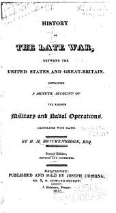 History of the Late War, Between the United States and Great-Britain: Containing a Minute Account of the Various Military and Naval Operations ...