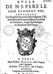 Bulle de N. S. Pere le Pape Clement VIII contenant les facultez donnees à Monseigneur l'Illustrissime et Reuerendissime Cardinal de Plaisance, légat au royaume de France...
