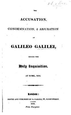 The Accusation  Condemnation    Abjuration of Galileo Galilei  Before the Holy Inquisition  at Rome  1633 PDF