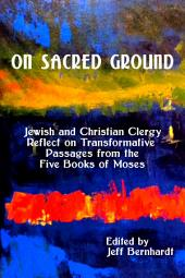 On Sacred Ground: Jewish and Christian Clergy Reflect on Transformative Passages from the Five Books of Moses