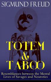 TOTEM & TABOO:Resemblances between the Mental Lives of Savages and Neurotics: The Horror of Incest, Taboo and Emotional Ambivalence, Animism, Magic and the Omnipotence of Thoughts & The Return of Totemism in Childhood