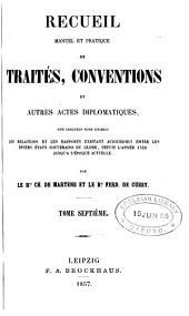 Recueil manuel et pratique de traités, conventions et autres actes diplomatiques: sur lesquels sont établis les relations et les rapports existant aujourd'hui entre les divers états souvernains du globe : depuis l'année 1760 jusqu'à l'époque actuelle, Volume7