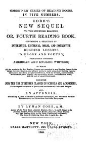 Cobb's New Sequel to the Juvenile Readers, Or, Fourth Reading Book: Containing a Selection of Interesting, Historical, Moral, and Instructive Reading Lessons in Prose and Poetry from Highly Esteemed American and English Writers, in which All the Words in the First Reading Lesson Not Contained in Any Reading Lesson in the Three Juvenile Readers, and All New Words in Each Subsequent Reading Lesson Throughout the Book, are Placed Before It, with the Division, Pronunciation, Accentuation, Both Primary and Secondary Accent, and Definition Noted, and the Part of Speech Designated : Designed for the Use of Higher Classes in School and Academies, and to Impress the Minds of Youth with Sentiments of Virtue and Religion : Also an Appendix, Containing a Class of Words of Variable Orthography and Words of Variable Pronunciation, and Quotations from Other Languages