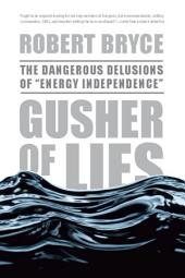 "Gusher of Lies: The Dangerous Delusions of """"Energy Independence"""""