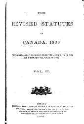 The Revised Statutes of Canada, 1906: Proclaimed and Published Under the Authority of the Act 3 Edward VII., Chap. 61 (1903).