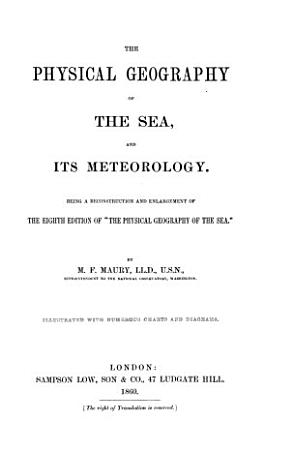 The Physical Geography of the Sea  and Its Meteorology  Being a Reconstruction and Enlargement of the Eighth Edition of  The Physical Geography of the Sea  PDF