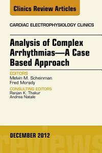 Analysis of Complex Arrhythmias—A Case Based Approach, An Issue of Cardiac Electrophysiology Clinics - E-Book