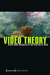 Video Theory: Online Video Aesthetics or the Afterlife of Video