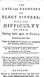 The loss and recovery of elect sinners: with the difficulty of their coming back again to glory, methodically held forth under the similitude of captives ransomed and returning from slavery