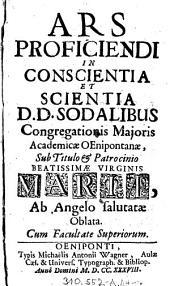 Ars Proficiendi In Conscientia Et Scientia: D.D. Sodalibus Congregationis Majoris Academiæ OEnipontanæ, Sub Titulo & Patrocinio Beatissimæ Virginis Mariæ, Ab Angelo salutatæ Oblata