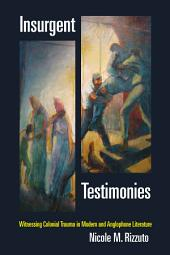 Insurgent Testimonies: Witnessing Colonial Trauma in Modern and Anglophone Literature