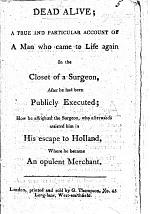 Dead Alive; a true and particular account of a man who came to life again in the closet of a surgeon, after he had been publicly executed; how he affrighted the surgeon, who afterwards assisted him in his escape to Holland, where he became an opulent merchant. [A chapbook.]