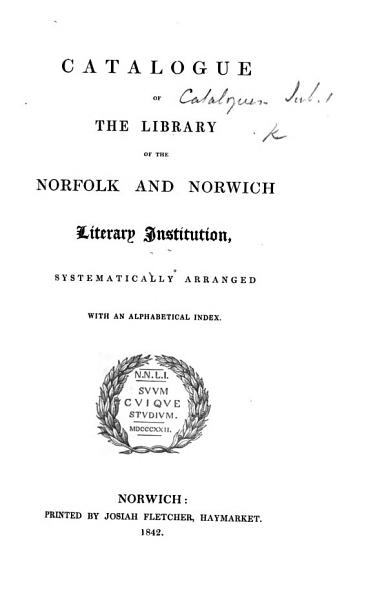 Catalogue of the Library of the Norfolk and Norwich Literary Institution, systematically arranged; with an alphabetical index