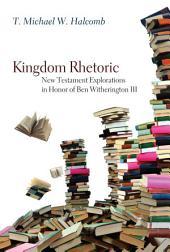 Kingdom Rhetoric: New Testament Explorations in Honor of Ben Witherington III