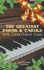 The Greatest Poems & Carols for Christmas Time (Illustrated Edition): Silent Night, Angels from the Realms of Glory, Ring Out Wild Bells, The Three Kings, Old Santa Claus, Christmas At Sea, A Christmas Ghost Story, Boar's Head Carol, A Visit From Saint Nicholas…
