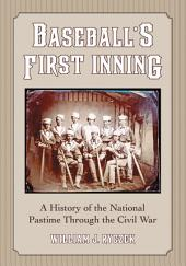 BaseballÕs First Inning: A History of the National Pastime Through the Civil War