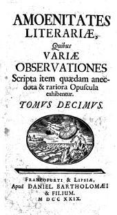 Amoenitates literariae, quibus variae observationes, scripta item quaedam anecdota et rariora opuscula exhibentur: 10, Volume 10