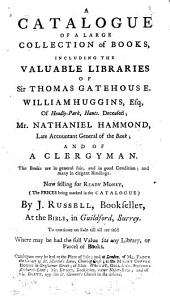 A Catalogue of a Large Collection of Books, Including the Valuable Libraries of Sir Thomas Gatehouse. William Huggins, ... Nathaniel Hammond, ... and of a Clergyman. ... Now Selling ... by J. Russell, Bookseller, at the Bible, in Guildford, Surrey. ... Catalogues May be Had at the Place of Sale; and at London, of Mr. Faden ... at the Mount Coffee House ... of Mess Wright, Gill & Co. ... Mr. Evans, ... and of Mr. Brett, ...