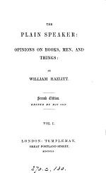 The plain speaker: opinions on books, men, and things [by W. Hazlitt]. By W. Hazlitt, ed. by his son