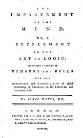 The Improvement of the Mind Or a Supplement to the Art of Logic: Containing a Variety of Remarks and Rules for the Attainment and Communication of Useful Knowledge in Religion, in the Sciences and in Common Life: Volume 1