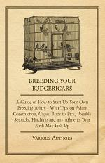 Breeding Your Budgerigars - A Guide of How to Start Up Your Own Breeding Aviary - With Tips on Aviary Construction, Cages, Birds to Pick, Possible Setbacks, Hatching and any Ailments Your Birds May Pick Up