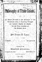 Philosophy of Trade Unions: An Essay Devoted to the Interests of the Thousands Who, in the Daily Struggle for Labor's Rights, Do Battle for the True Freedom of the Human Race