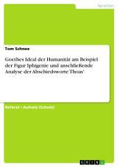 Goethes Ideal der Humanität am Beispiel der Figur Iphigenie und anschließende Analyse der Abschiedsworte Thoas'