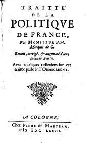Traitté de la politique de France, par monsieur P H. marquis de C. Reveü, corrigé, & augmenté d'une seconde partie. Avec quelques reflexions sur cet traitté par le s.r l'Ormegregny