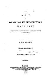 The Art of Drawing in Perspective Made Easy to Those who Have No Previous Knowledge of the Mathematics