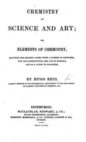 Chemistry of Science and Art; or, elements of chemistry adapted for reading along with a course of lectures, etc
