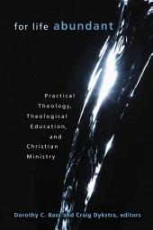 For Life Abundant: Practical Theology, Theological Education, and Christian Ministry