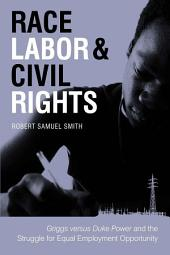 Race, Labor, and Civil Rights: Griggs Versus Duke Power and the Struggle for Equal Employment Opportunity