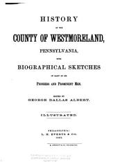 History of the County of Westmoreland, Pennsylvania: With Biographical Sketches of Many of Its Pioneers and Prominent Men, Volume 1