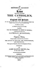 An Historical Account of the Laws Enacted Against the Catholics Both in England and Ireland ...
