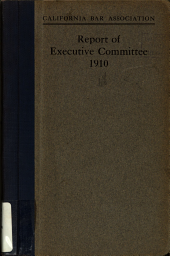 Report of Executive committee including reports of sections on constitutional amendments, criminal law and procedure, civil procedure: pleading and practice, amendments to substantive law, legal ethics, uniformity of state laws, legal education and admission to the bar : Presented to the first annual convention, Los Angeles, December 6-7, 1910