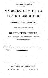 Incerti auctoris Magistratuum et Sacerdotiorum P. R. expositiones ineditae. Cum commentario edidit P. E. Huschke