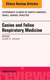Canine and Feline Respiratory Medicine, An Issue of Veterinary Clinics: Small Animal Practice, E-Book