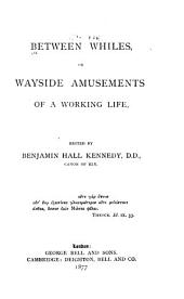 Between Whiles, Or Wayside Amusements of a Working Life