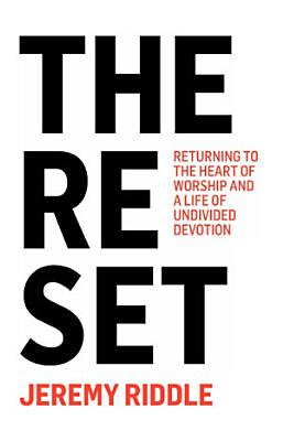 The Reset   Returning to the Heart of Worship and a Life of Undivided Devotion