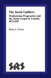 The Social Uplifters: Presbyterian Progressives and the Social Gospel in Canada 1875-1915