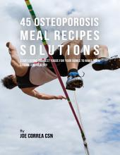 45 Osteoporosis Meal Recipe Solutions: Start Eating the Best Foods for Your Bones to Make Them Strong and Healthy